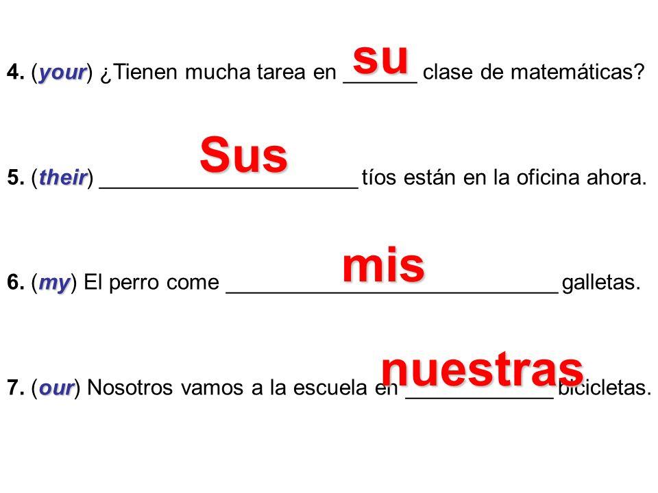 your 4. (your) ¿Tienen mucha tarea en ______ clase de matemáticas? their 5. (their) _____________________ tíos están en la oficina ahora. my 6. (my) E