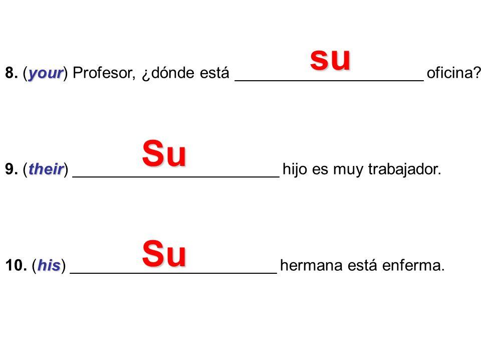 your 8. (your) Profesor, ¿dónde está _____________________ oficina? their 9. (their) _______________________ hijo es muy trabajador. his 10. (his) ___