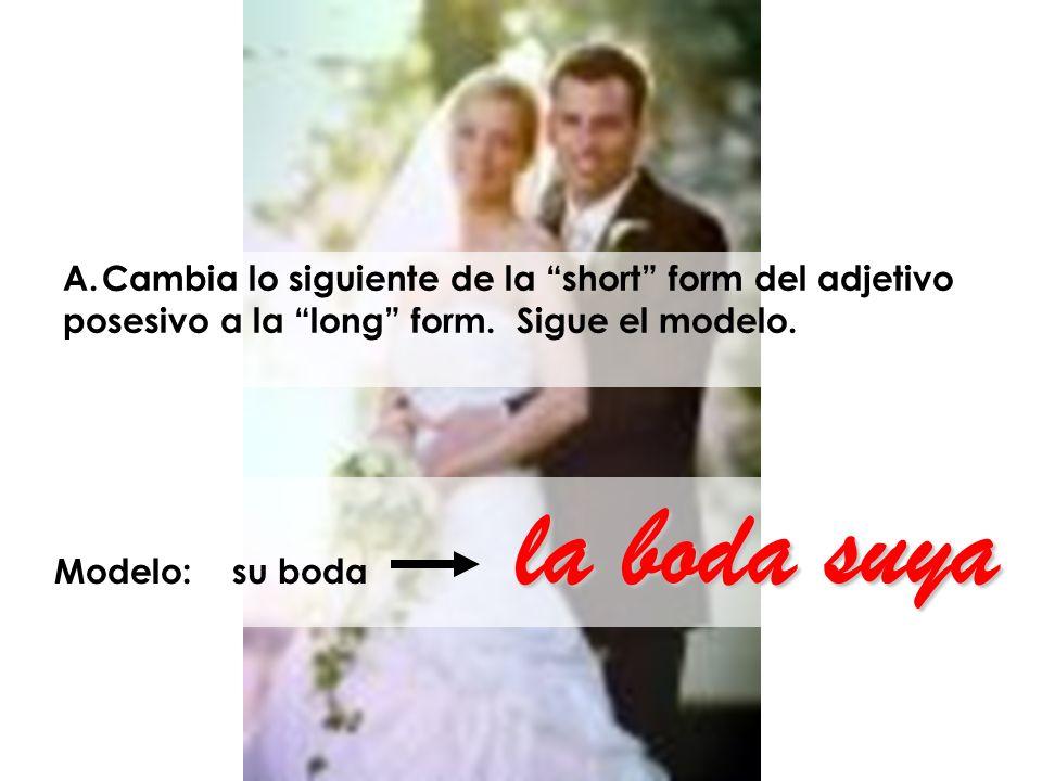 la boda suya Modelo: su boda la boda suya A.Cambia lo siguiente de la short form del adjetivo posesivo a la long form. Sigue el modelo.