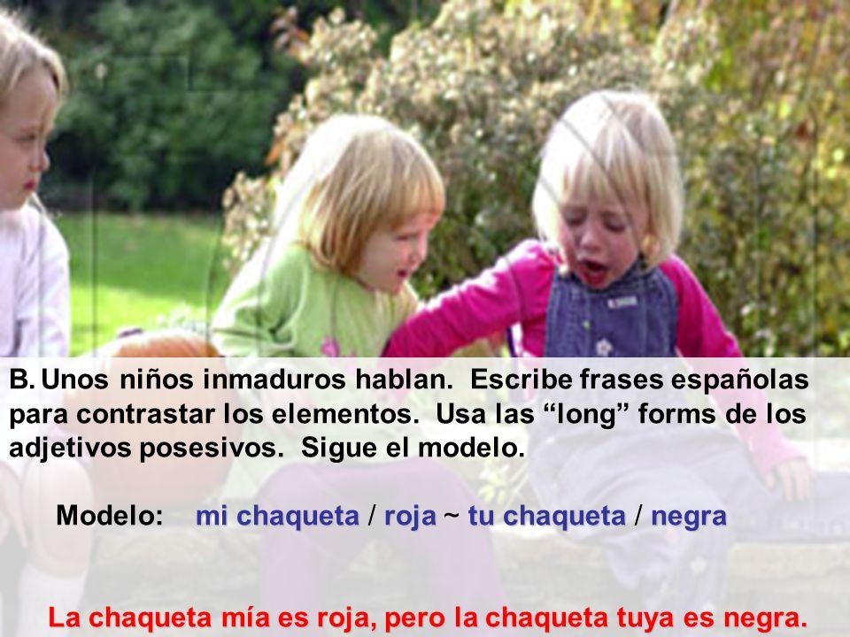 B.Unos niños inmaduros hablan. Escribe frases españolas para contrastar los elementos. Usa las long forms de los adjetivos posesivos. Sigue el modelo.