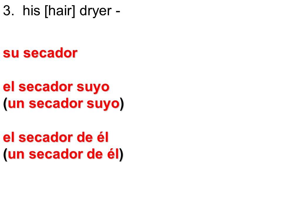 3. his [hair] dryer - su secador el secador suyo (un secador suyo) el secador de él (un secador de él)