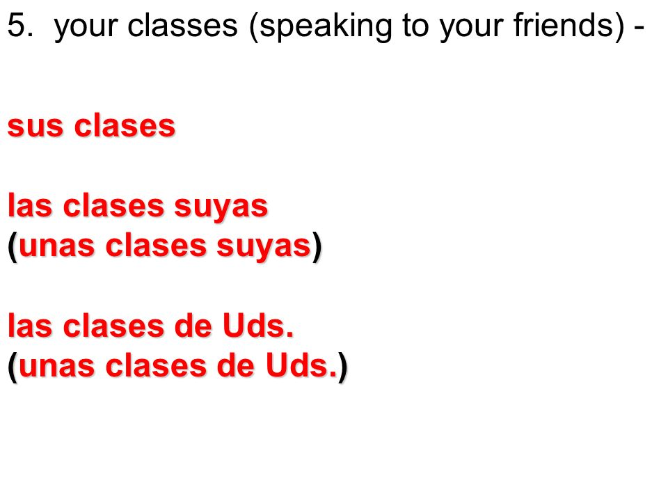 5. your classes (speaking to your friends) - sus clases las clases suyas (unas clases suyas) las clases de Uds. (unas clases de Uds.)