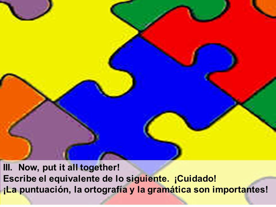 III. Now, put it all together! Escribe el equivalente de lo siguiente. ¡Cuidado! ¡La puntuación, la ortografía y la gramática son importantes!
