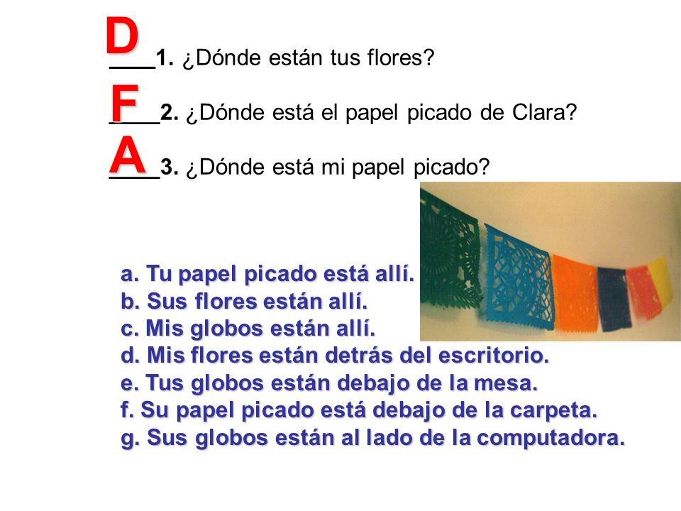 _____ 1. ¿Dónde están tus flores? ____2. ¿Dónde está el papel picado de Clara? ____3. ¿Dónde está mi papel picado? a.Tu papel picado está allí. b. Sus
