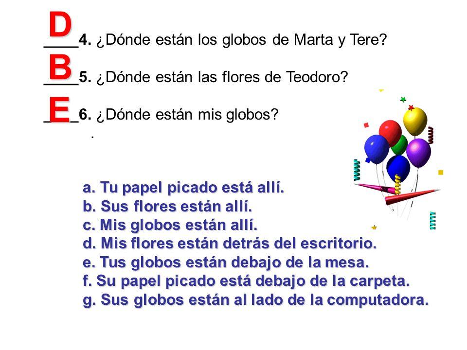 ____4. ¿Dónde están los globos de Marta y Tere? ____5. ¿Dónde están las flores de Teodoro? ____6. ¿Dónde están mis globos?. a.Tu papel picado está all