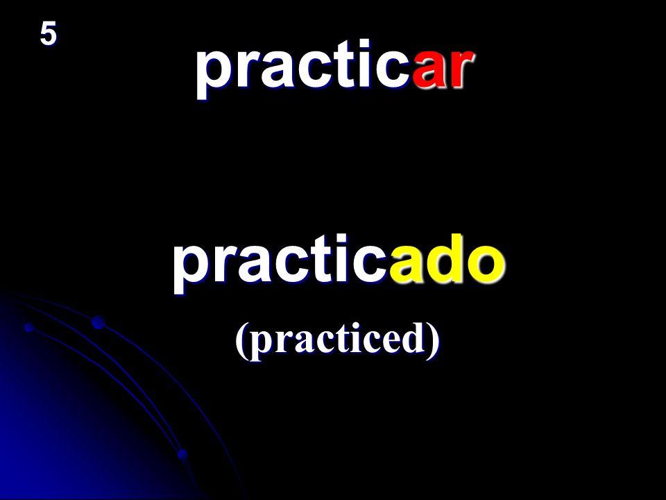 practicar practicado practicado (practiced) 5