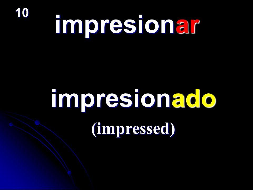 impresionar impresionado impresionado (impressed) 10