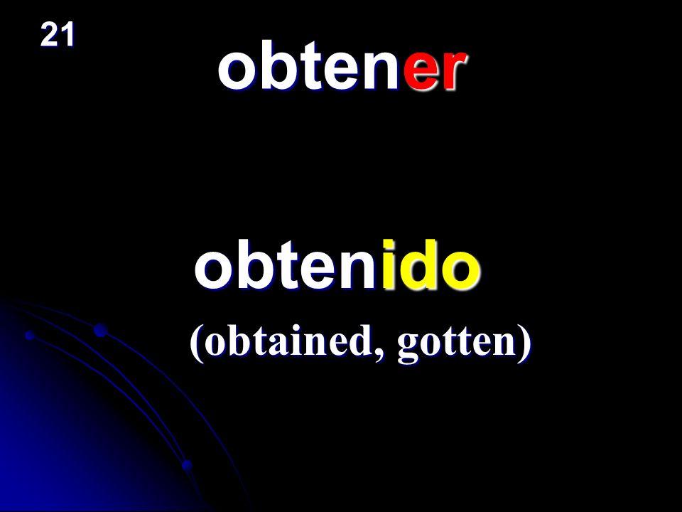 obtener obtenido obtenido (obtained, gotten) 21