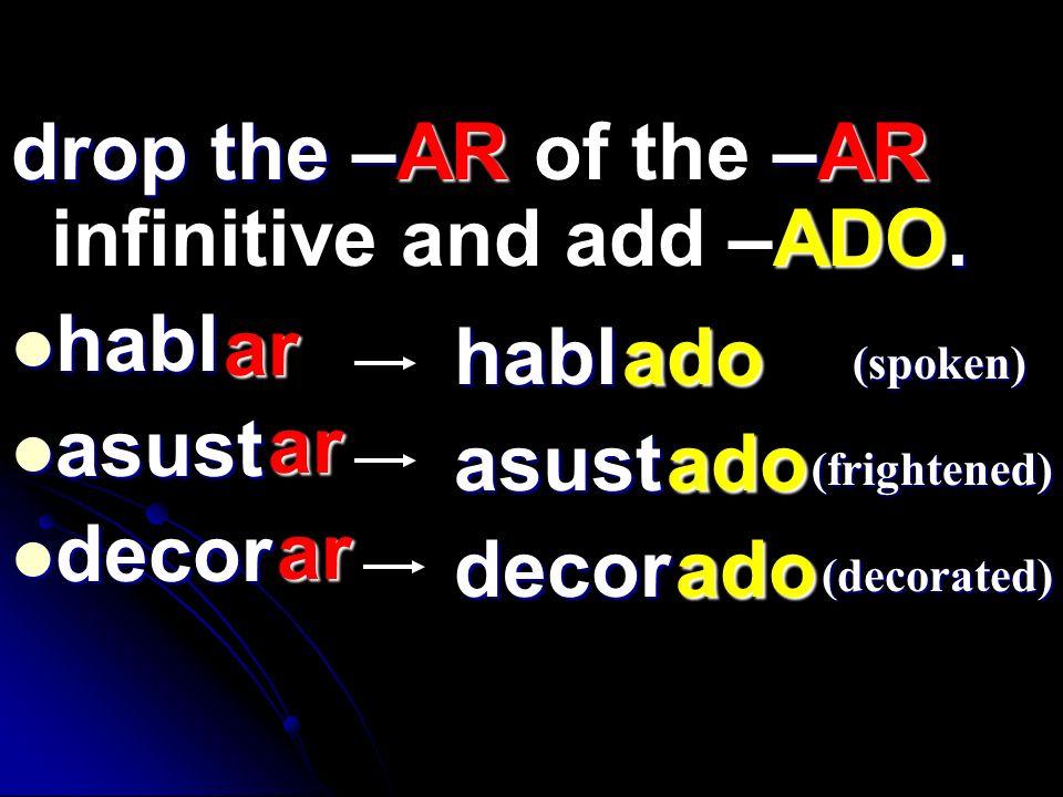 drop the –AR–AR ADO. drop the –AR of the –AR infinitive and add –ADO. habl habl asust asust decor decor ar ar ar habl asust decor (spoken) (frightened