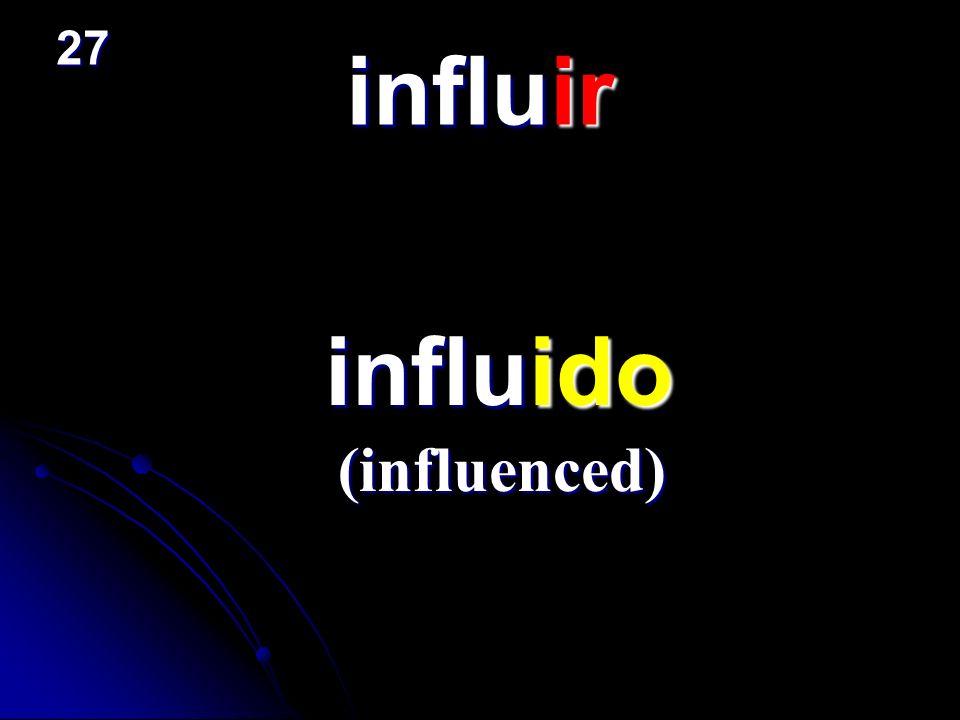 influir influido influido (influenced) 27