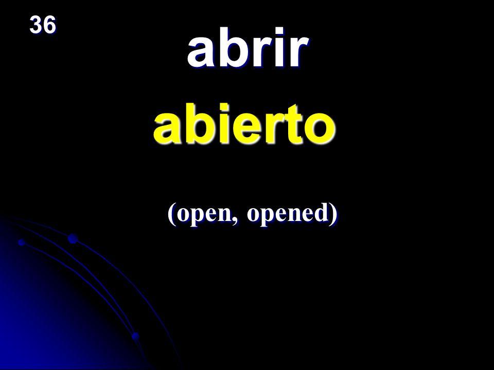 abrir abierto abierto (open, opened) (open, opened) 36
