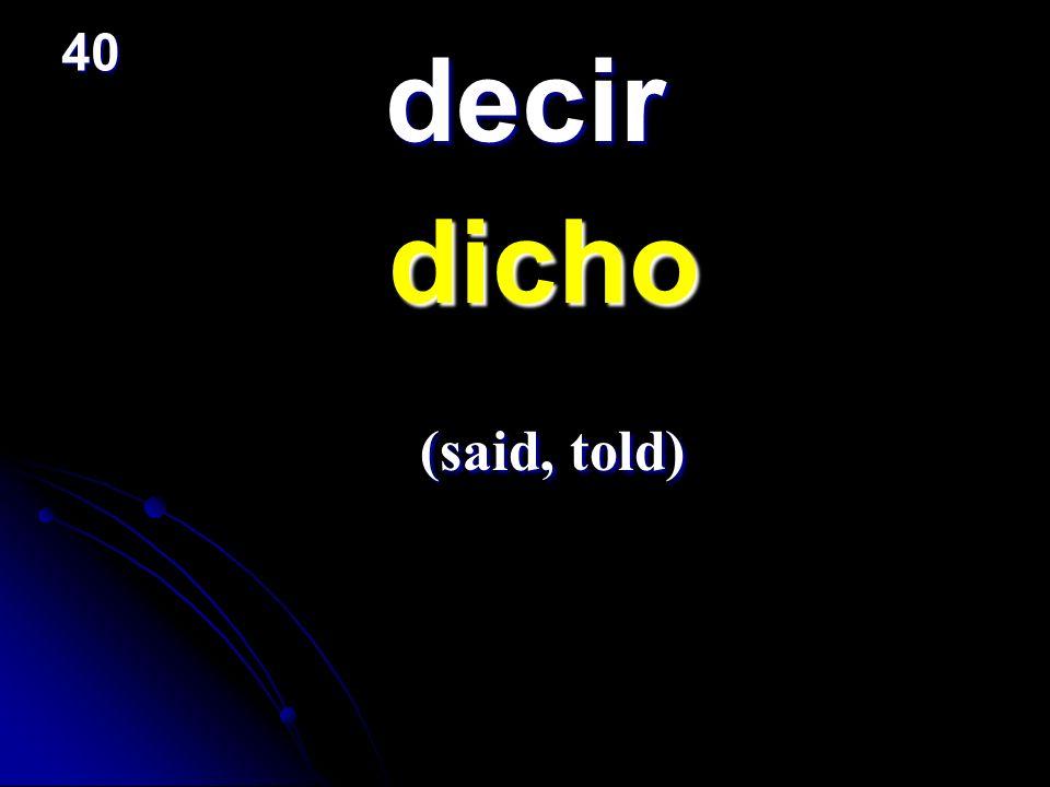 decir dicho dicho (said, told) (said, told) 40
