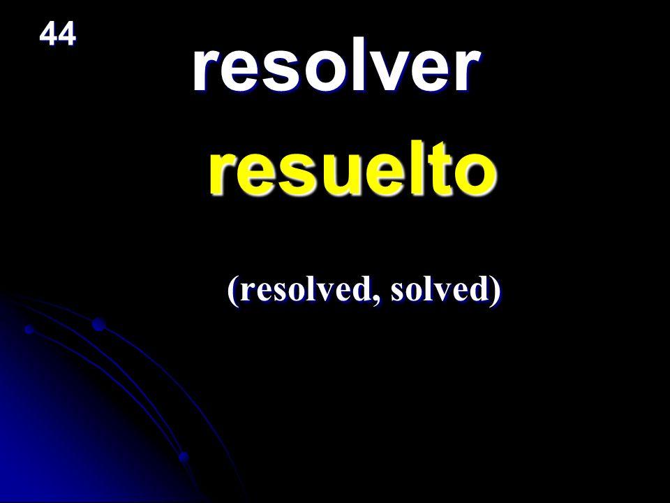 resolver resuelto resuelto (resolved, solved) (resolved, solved) 44