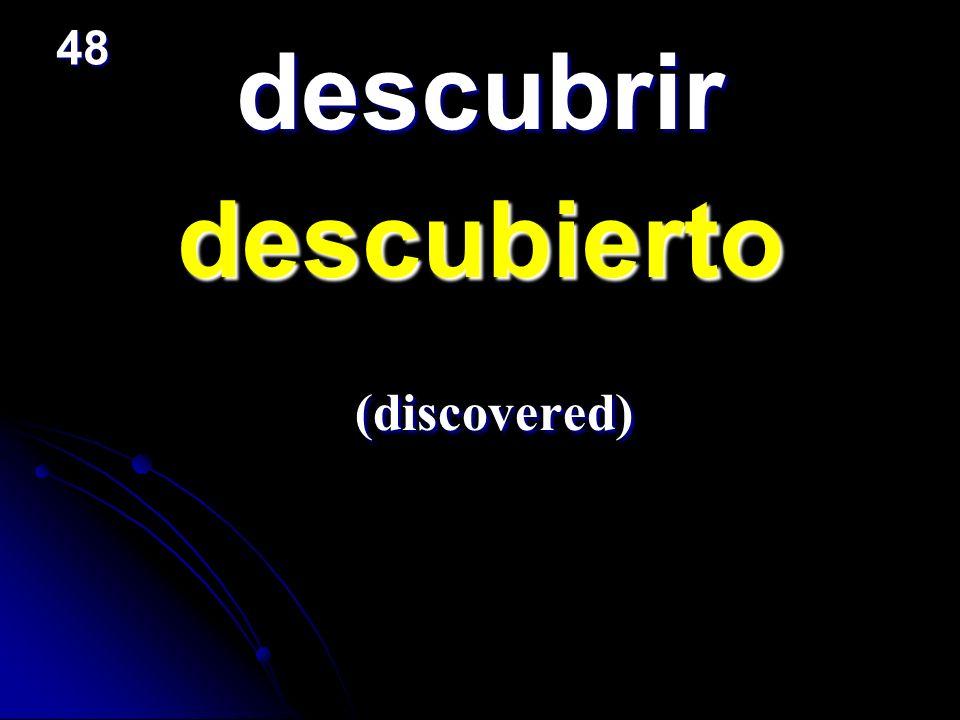 descubrir descubierto descubierto (discovered) (discovered) 48