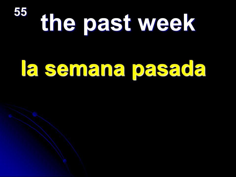 the past week la semana pasada la semana pasada 55