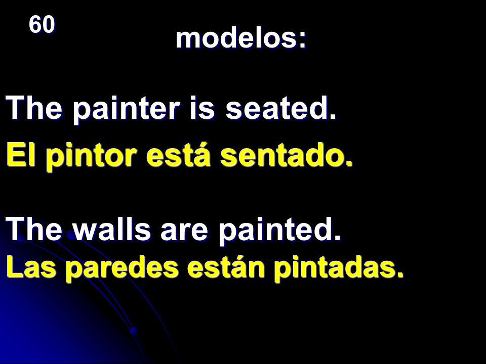 The painter is seated. El pintor está sentado. modelos: The walls are painted. Las paredes están pintadas. 60