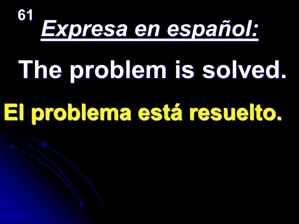 Expresa en español: The problem is solved. El problema está resuelto. 61