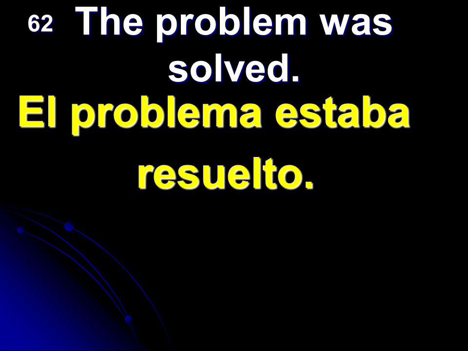 El problema estaba resuelto. The problem was solved. 62