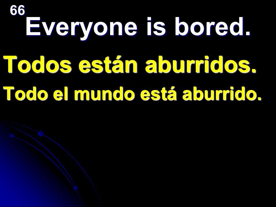 Everyone is bored. Todos están aburridos. Todo el mundo está aburrido.66