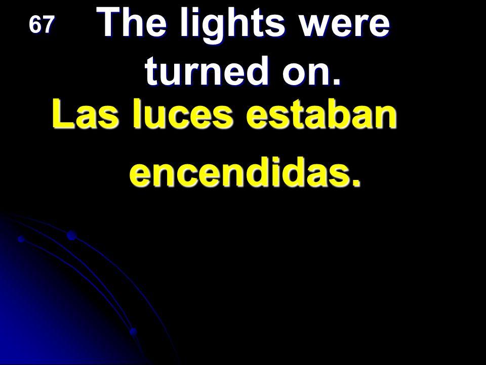 The lights were turned on. Las luces estaban encendidas. 67