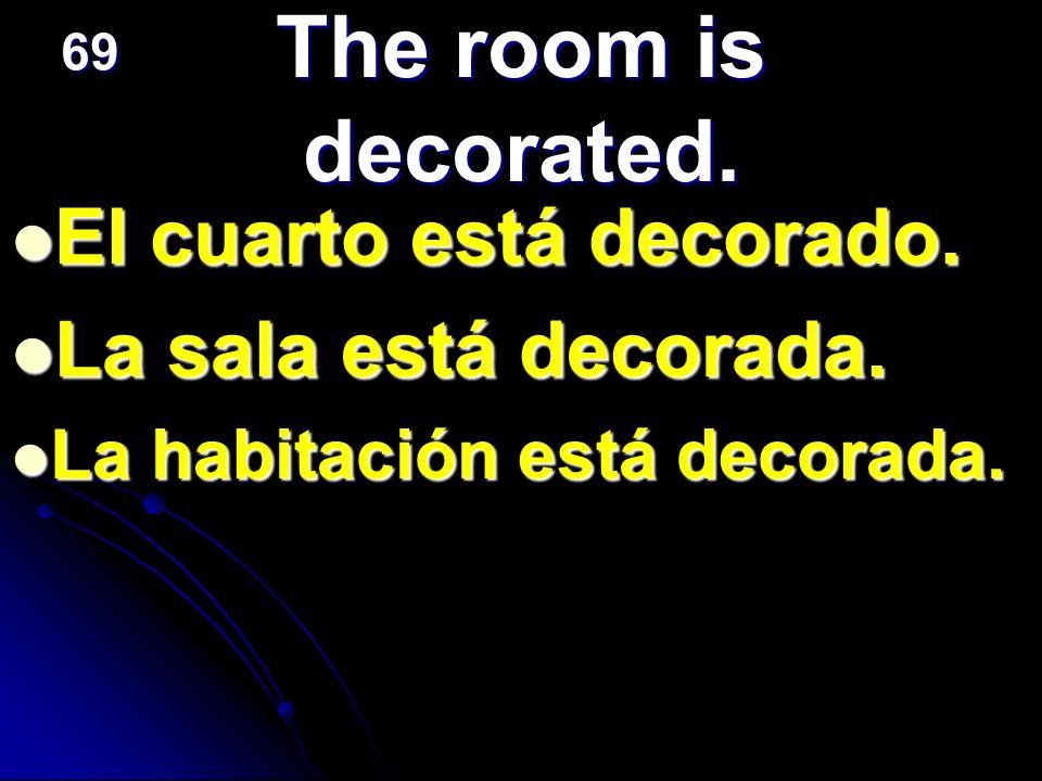 The room is decorated. El cuarto está decorado. La sala está decorada. La habitación está decorada. 69