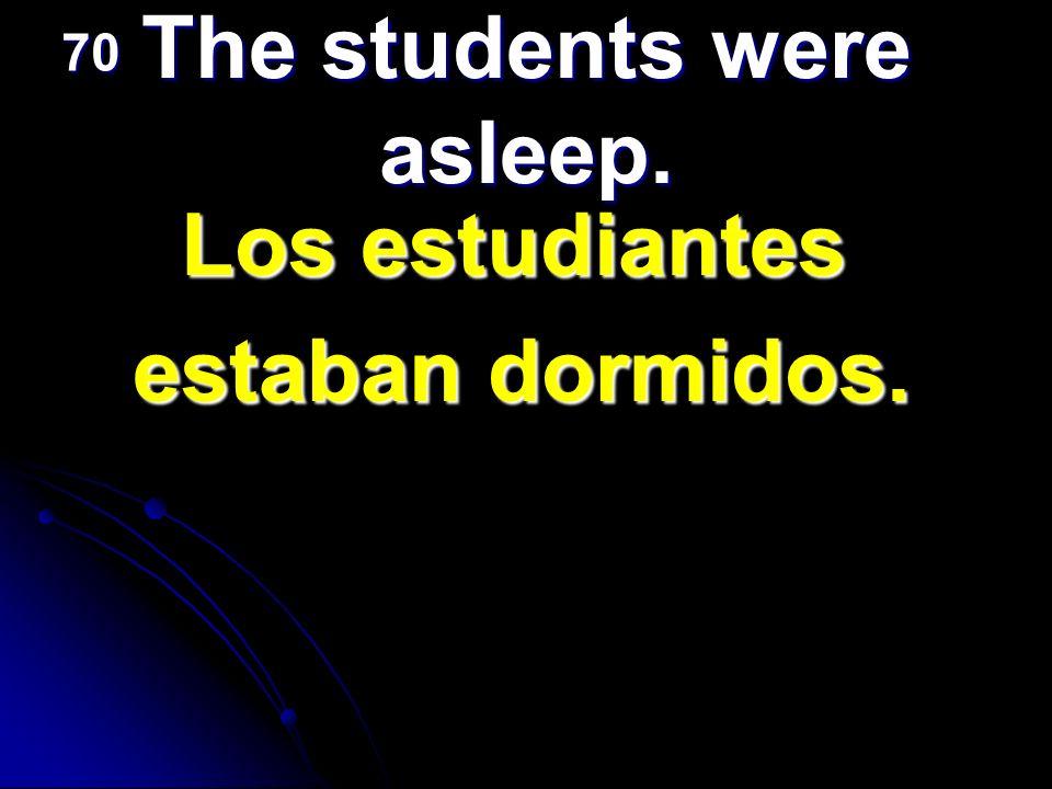 The students were asleep. Los estudiantes estaban dormidos. 70