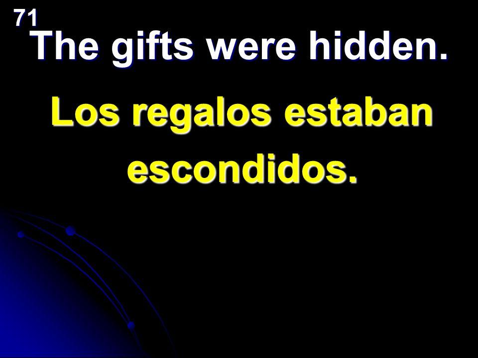 The gifts were hidden. Los regalos estaban escondidos.71