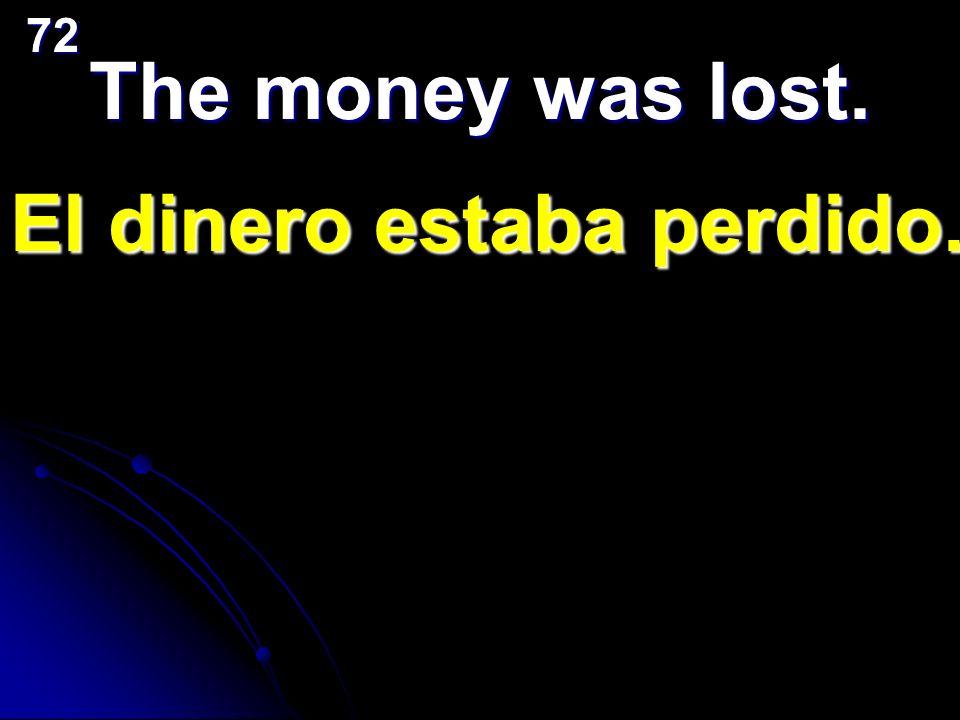 The money was lost. El dinero estaba perdido. 72