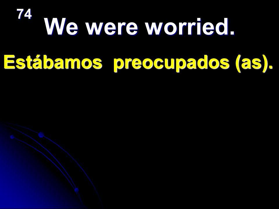 We were worried. Estábamos preocupados (as). 74