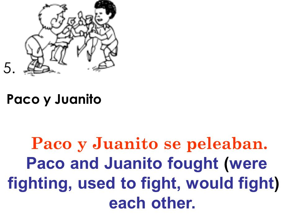 5. Paco y Juanito Paco y Juanito se peleaban. Paco and Juanito fought (were fighting, used to fight, would fight) each other.