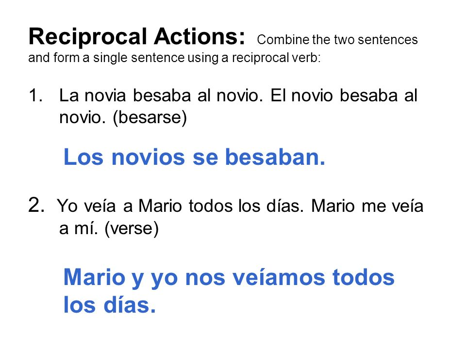 Reciprocal Actions: Combine the two sentences and form a single sentence using a reciprocal verb: 1.La novia besaba al novio. El novio besaba al novio