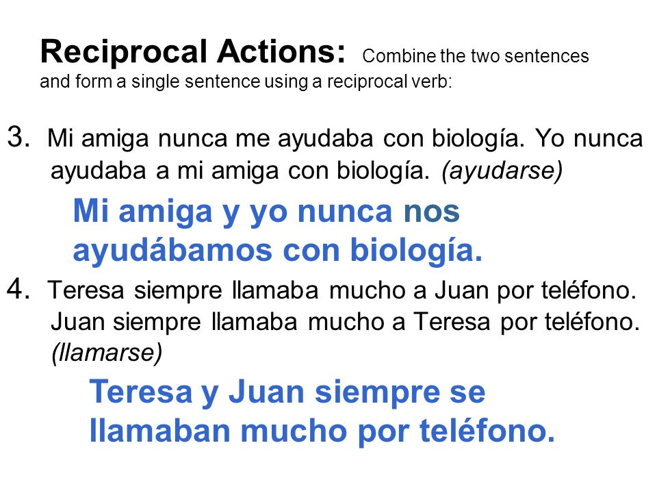 Reciprocal Actions: Combine the two sentences and form a single sentence using a reciprocal verb: 3. Mi amiga nunca me ayudaba con biología. Yo nunca
