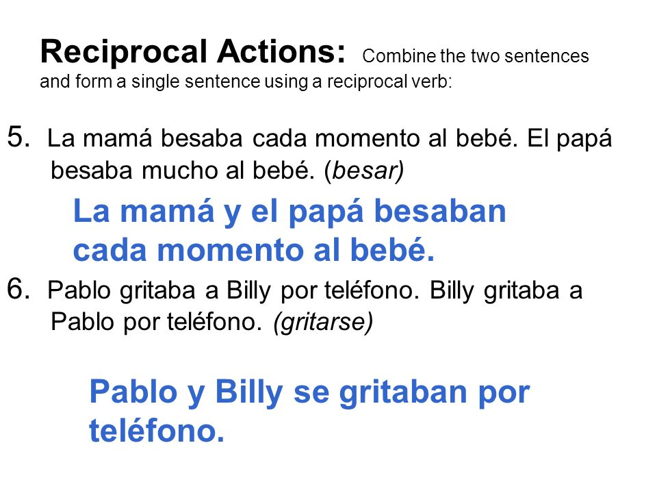 Reciprocal Actions: Combine the two sentences and form a single sentence using a reciprocal verb: 5. La mamá besaba cada momento al bebé. El papá besa