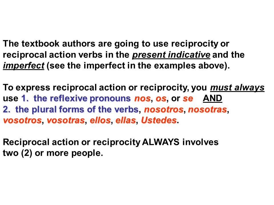 The textbook authors are going to use reciprocity or reciprocal action verbs in the present indicative and the imperfect (see the imperfect in the exa