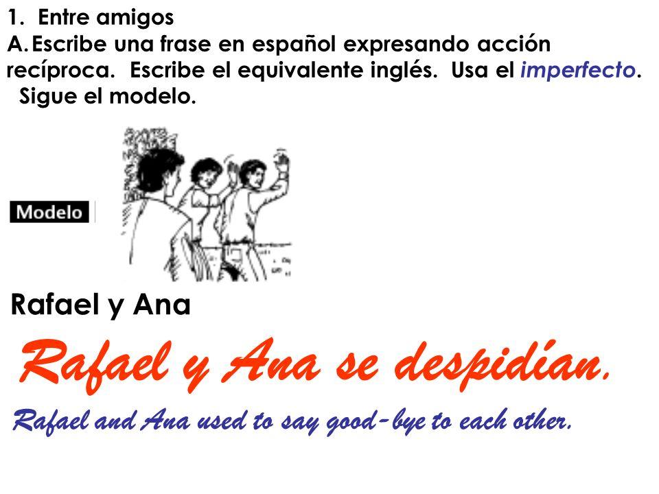 1. Entre amigos A.Escribe una frase en español expresando acción recíproca. Escribe el equivalente inglés. Usa el imperfecto. Sigue el modelo. Rafael