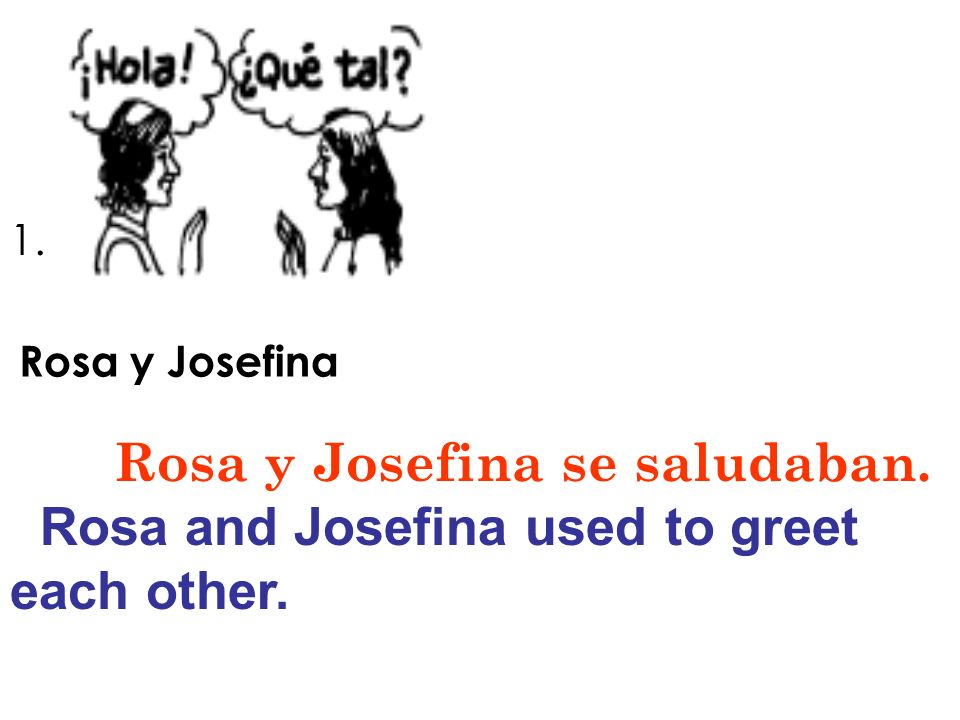 1. Rosa y Josefina Rosa y Josefina se saludaban. Rosa and Josefina used to greet each other.