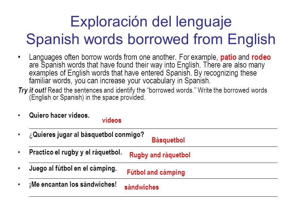 Exploración del lenguaje Spanish words borrowed from English Languages often borrow words from one another. For example, patio and rodeo are Spanish w