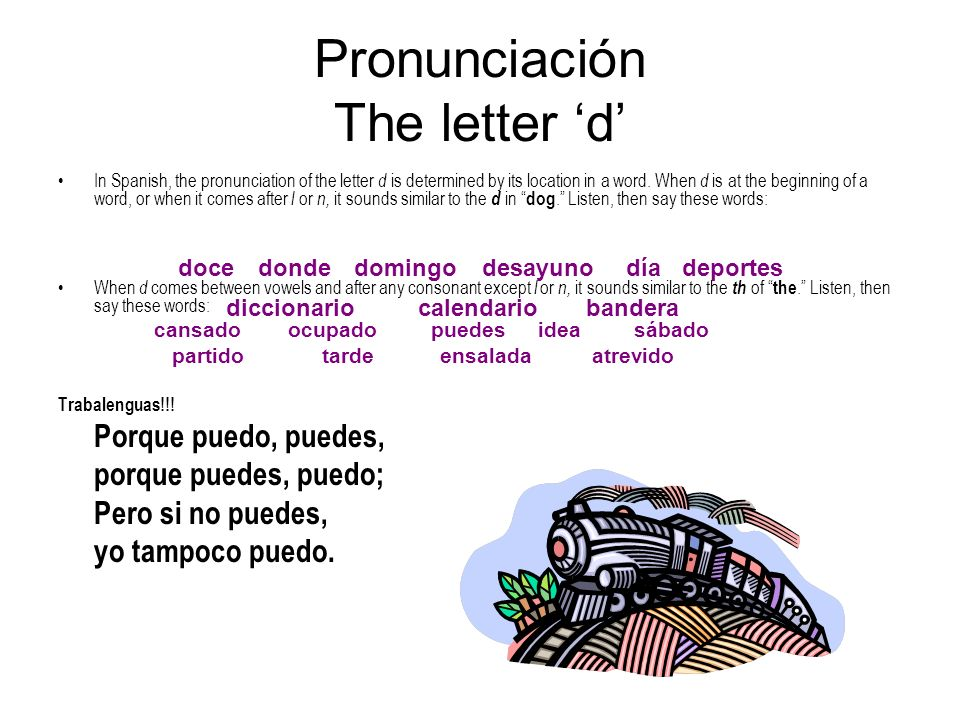 Pronunciación The letter d In Spanish, the pronunciation of the letter d is determined by its location in a word. When d is at the beginning of a word