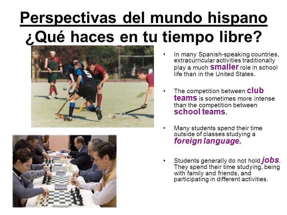 Perspectivas del mundo hispano ¿Qué haces en tu tiempo libre? In many Spanish-speaking countries, extracurricular activities traditionally play a much