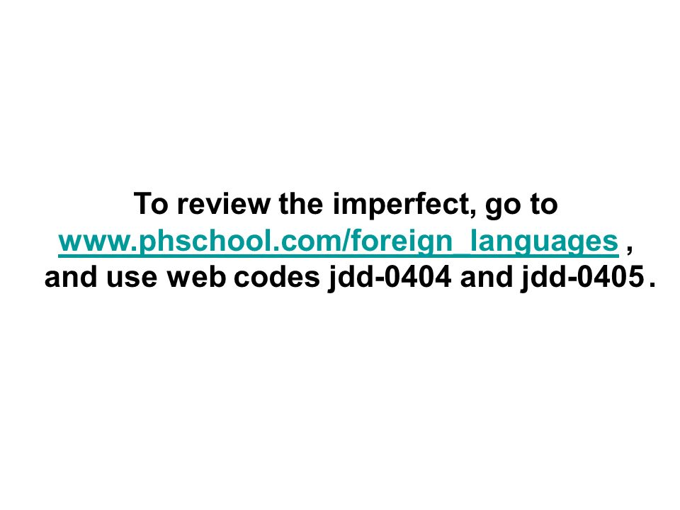 To review the imperfect, go to www.phschool.com/foreign_languageswww.phschool.com/foreign_languages, and use web codes jdd-0404 and jdd-0405.
