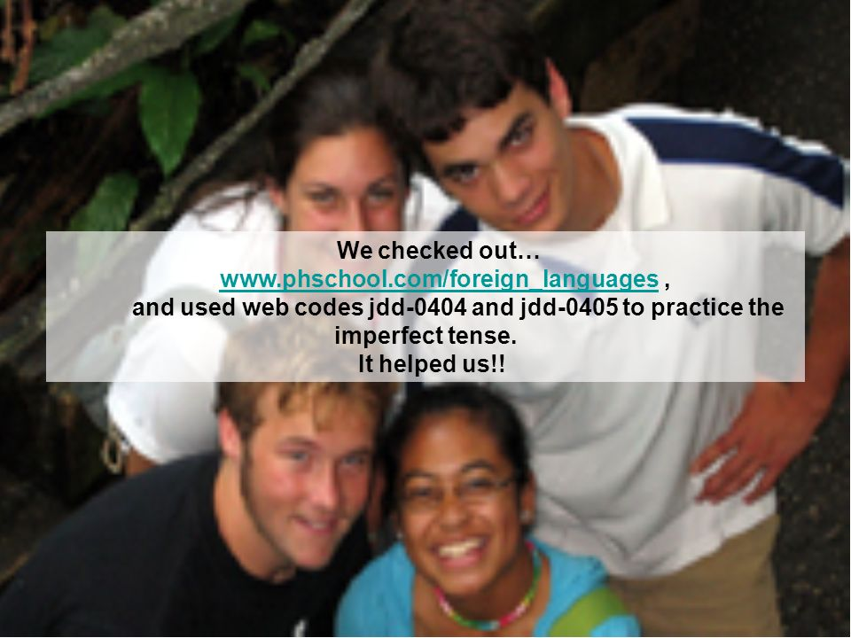 We checked out… www.phschool.com/foreign_languages,www.phschool.com/foreign_languages and used web codes jdd-0404 and jdd-0405 to practice the imperfe