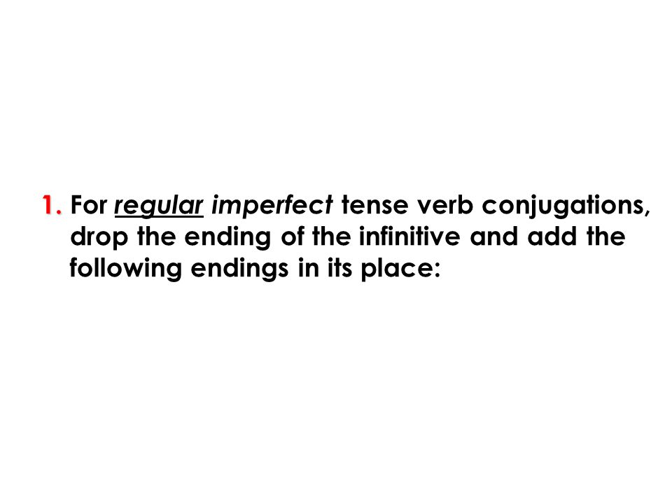 1. 1. For regular imperfect tense verb conjugations, drop the ending of the infinitive and add the following endings in its place: