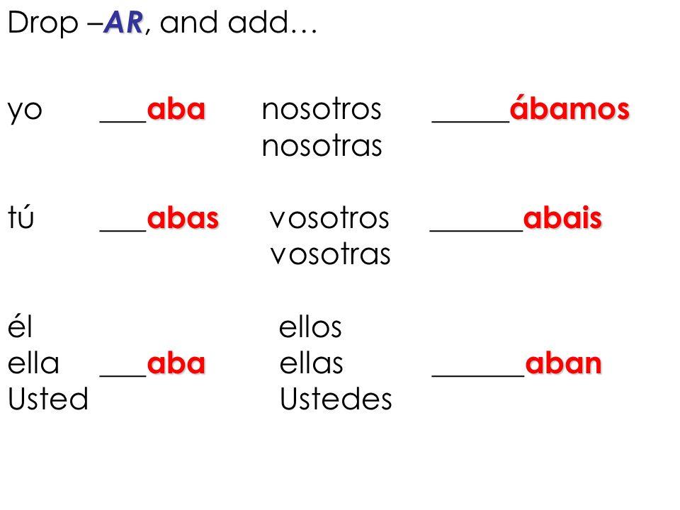 AR Drop – AR, and add … abaábamos yo ___ aba nosotros _____ ábamos nosotras abasabais tú ___ abas vosotros ______ abais vosotras él ellos abaaban ella