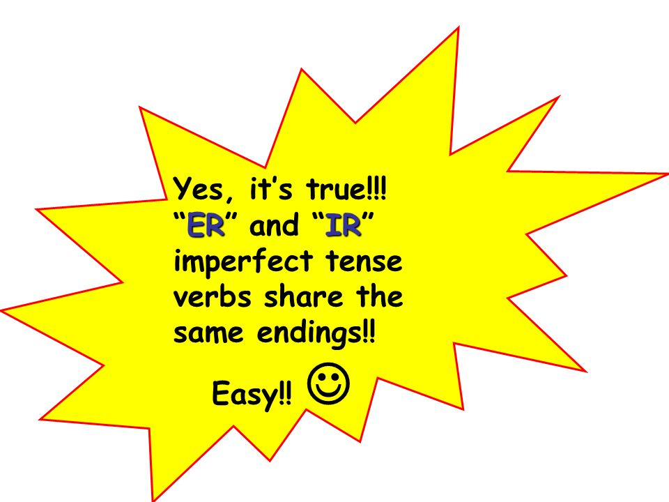 ERIR Yes, its true!!!ER and IR imperfect tense verbs share the same endings!! Easy!!