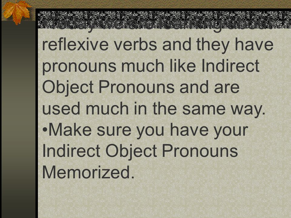Today we are learning about reflexive verbs and they have pronouns much like Indirect Object Pronouns and are used much in the same way.