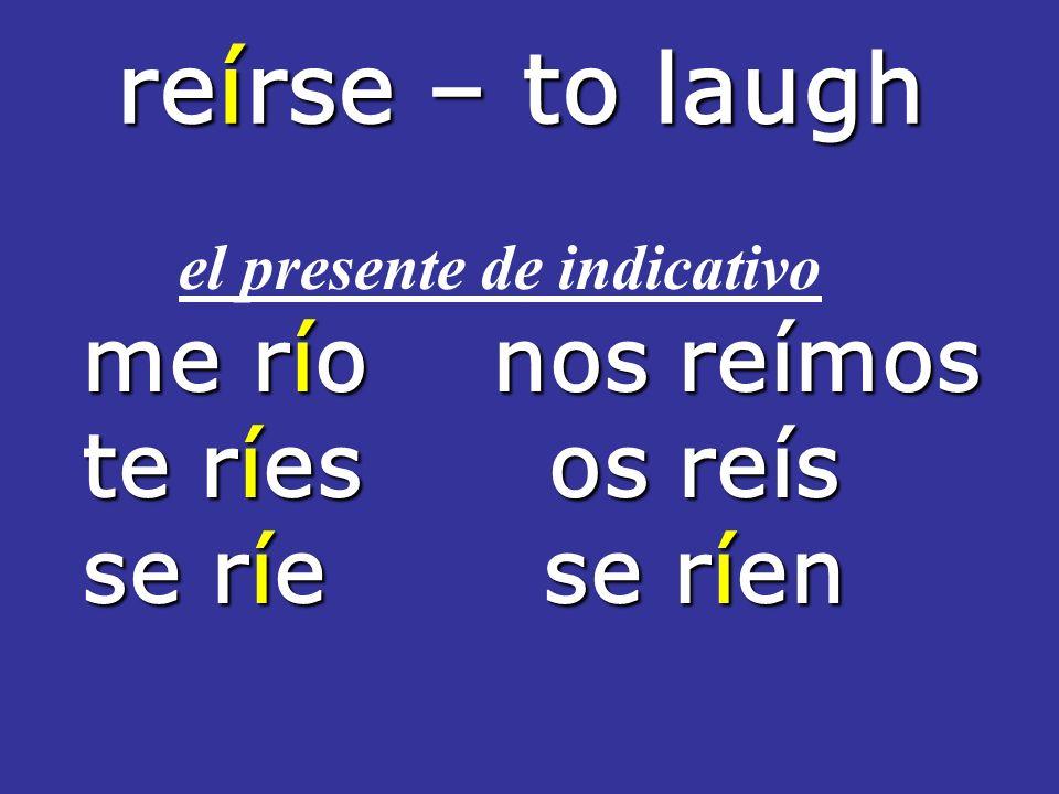 reírse – to laugh reírse – to laugh el presente de indicativo me río nos reímos te ríes os reís se ríe se ríen