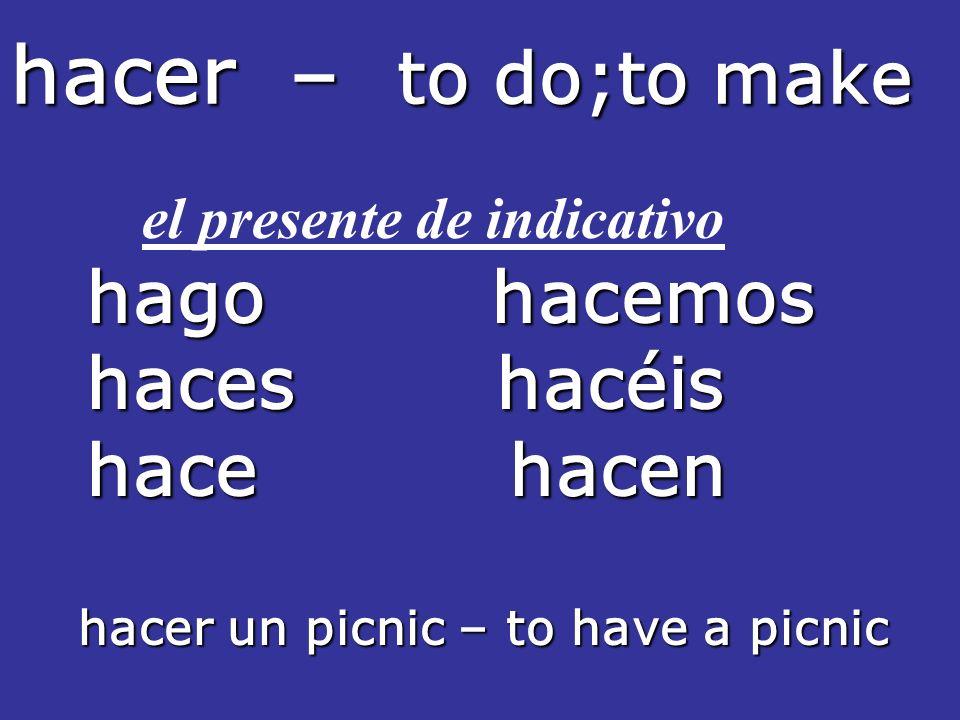 hacer – to do;to make el presente de indicativo hago hacemos hago hacemos haces hacéis haces hacéis hace hacen hace hacen hacer un picnic – to have a picnic hacer un picnic – to have a picnic