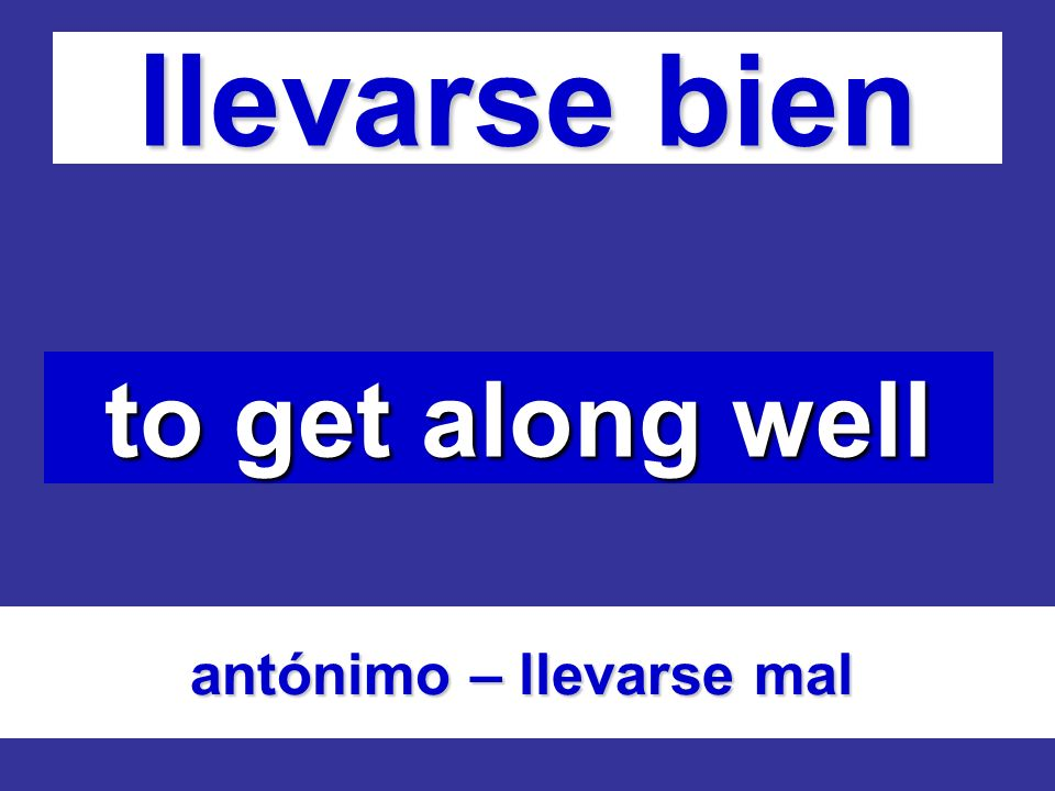 llevarse bien to get along well antónimo – llevarse mal