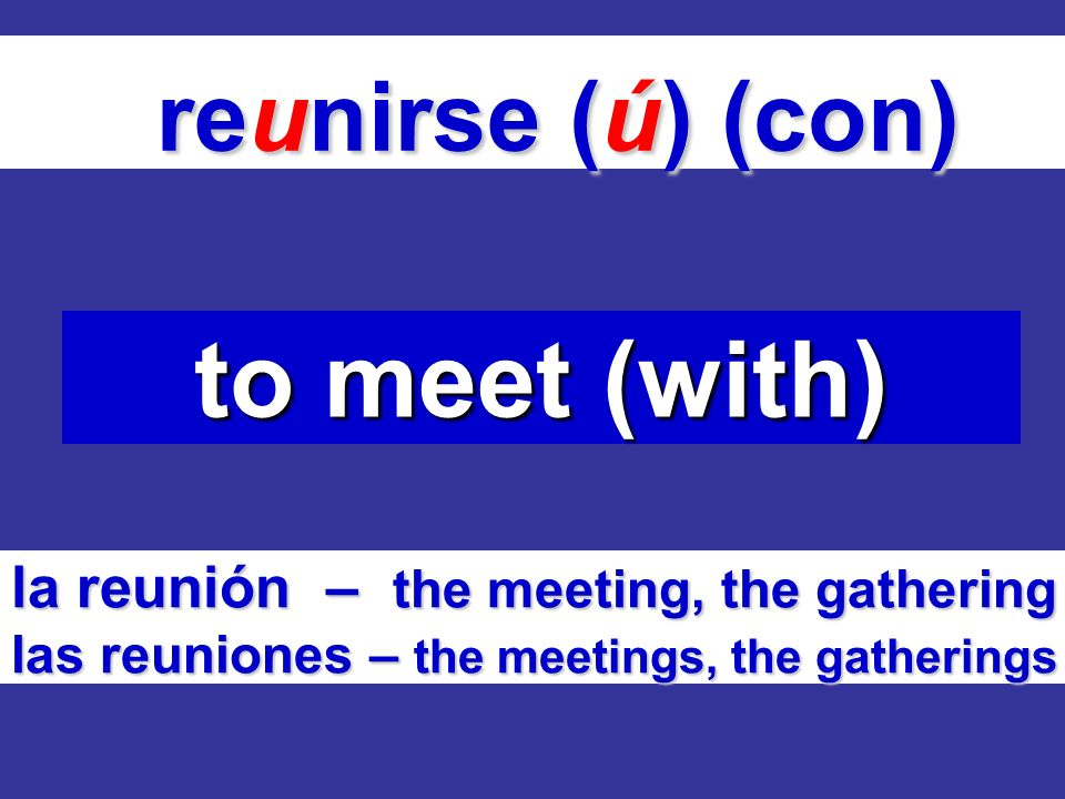 reunirse (ú) (con) reunirse (ú) (con) to meet (with) la reunión – the meeting, the gathering las reuniones – the meetings, the gatherings