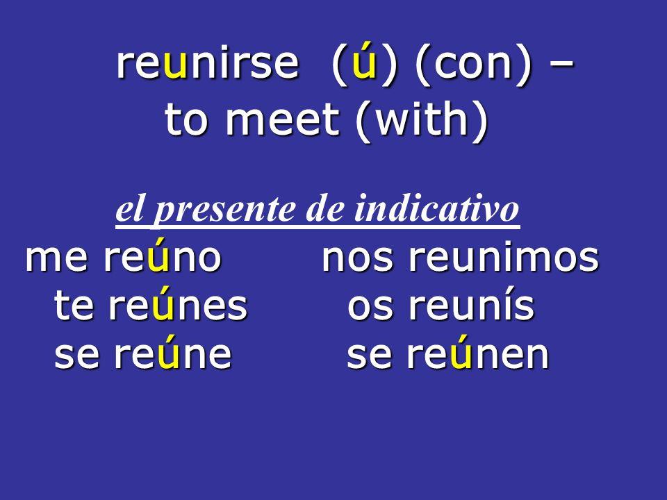 reunirse (ú) (con) – reunirse (ú) (con) – to meet (with) to meet (with) el presente de indicativo me reúno nos reunimos te reúnes os reunís te reúnes os reunís se reúne se reúnen se reúne se reúnen